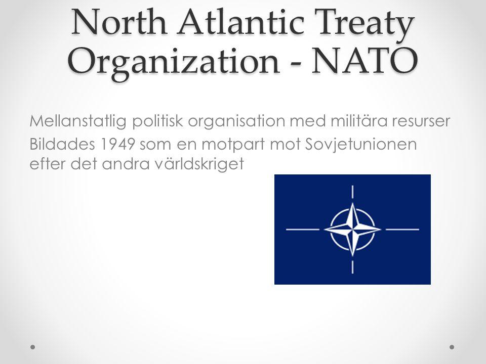North Atlantic Treaty Organization - NATO Mellanstatlig politisk organisation med militära resurser Bildades 1949 som en motpart mot Sovjetunionen eft
