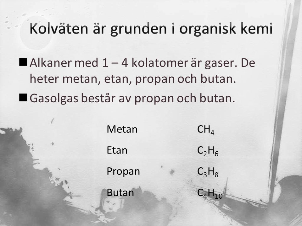  Alkaner med 1 – 4 kolatomer är gaser. De heter metan, etan, propan och butan.  Gasolgas består av propan och butan. MetanCH 4 EtanC 2 H 6 PropanC 3