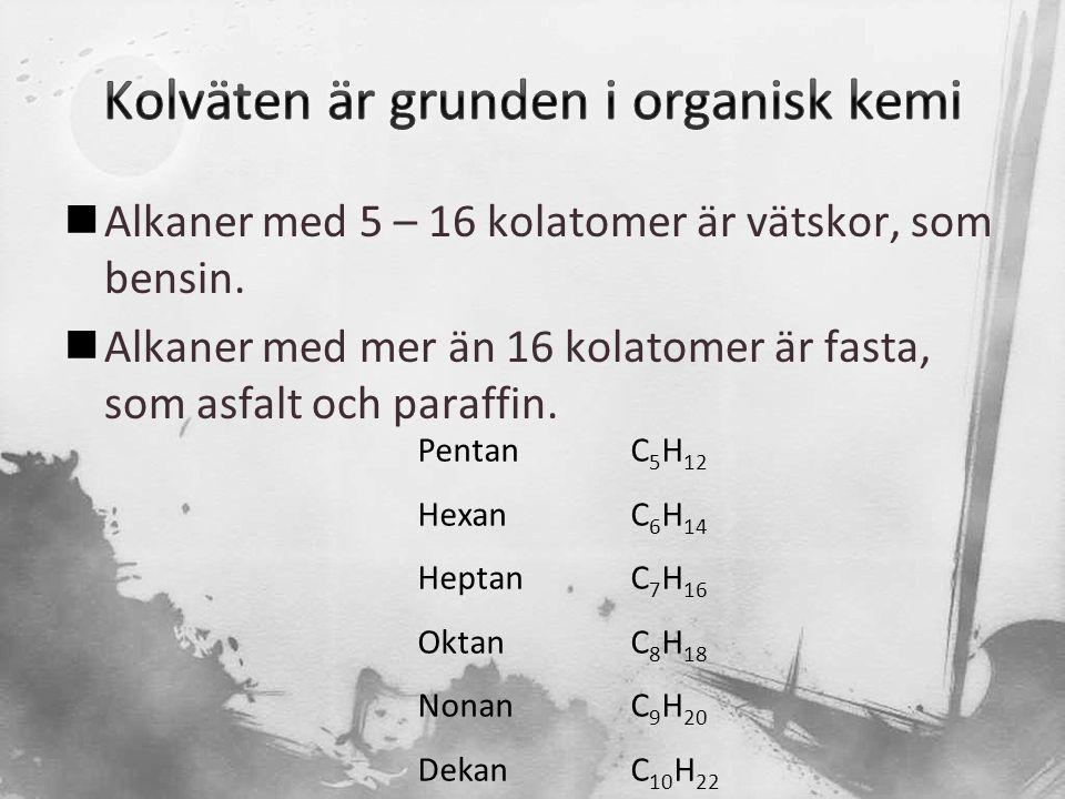  Alkaner med 5 – 16 kolatomer är vätskor, som bensin.  Alkaner med mer än 16 kolatomer är fasta, som asfalt och paraffin. PentanC 5 H 12 HexanC 6 H