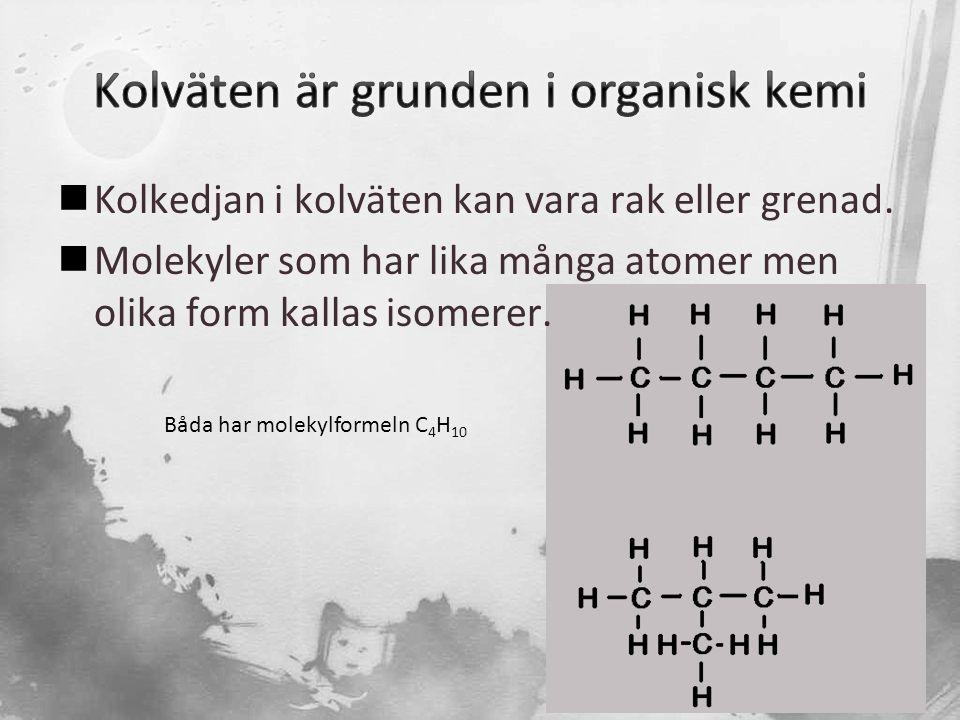  Kolkedjan i kolväten kan vara rak eller grenad.  Molekyler som har lika många atomer men olika form kallas isomerer. Båda har molekylformeln C 4 H