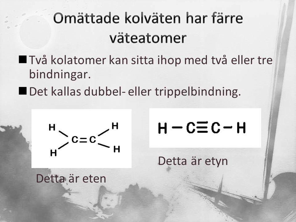  Två kolatomer kan sitta ihop med två eller tre bindningar.  Det kallas dubbel- eller trippelbindning. Detta är etyn Detta är eten