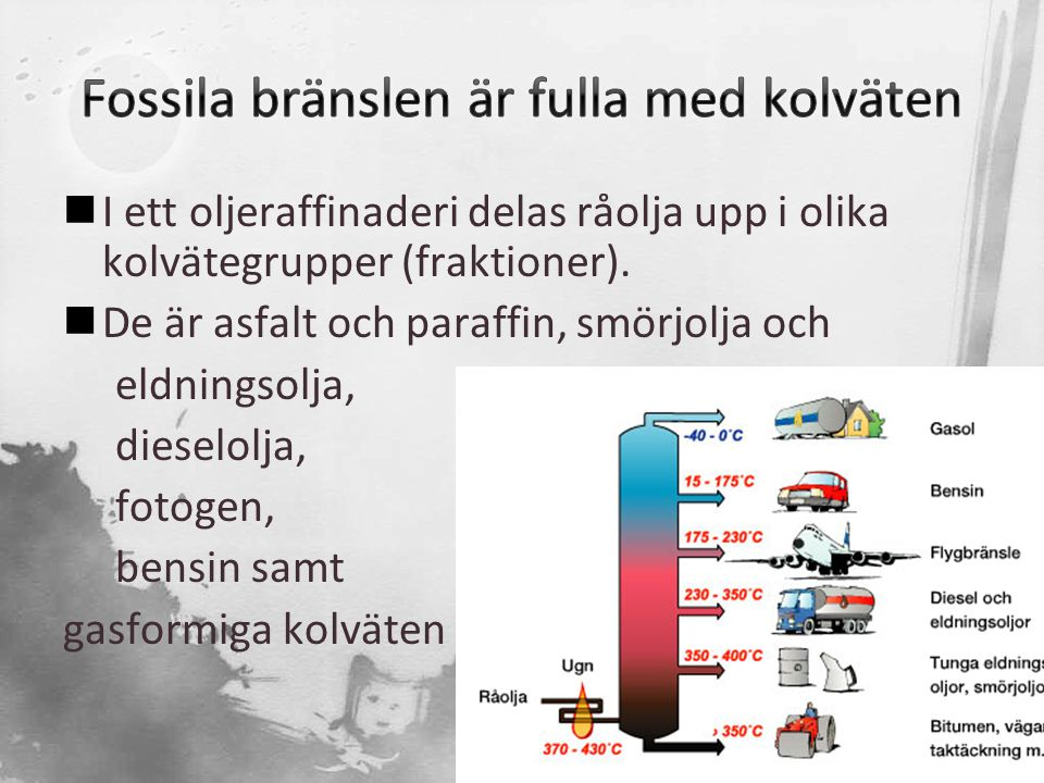 I ett oljeraffinaderi delas råolja upp i olika kolvätegrupper (fraktioner).  De är asfalt och paraffin, smörjolja och eldningsolja, dieselolja, fot
