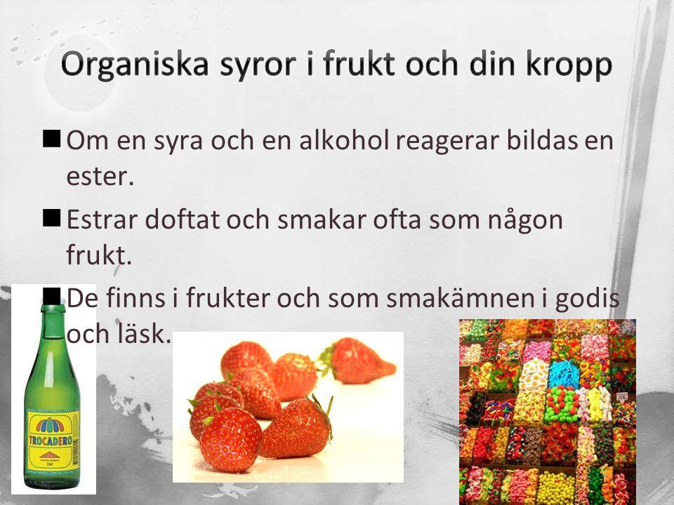  Om en syra och en alkohol reagerar bildas en ester.  Estrar doftat och smakar ofta som någon frukt.  De finns i frukter och som smakämnen i godis
