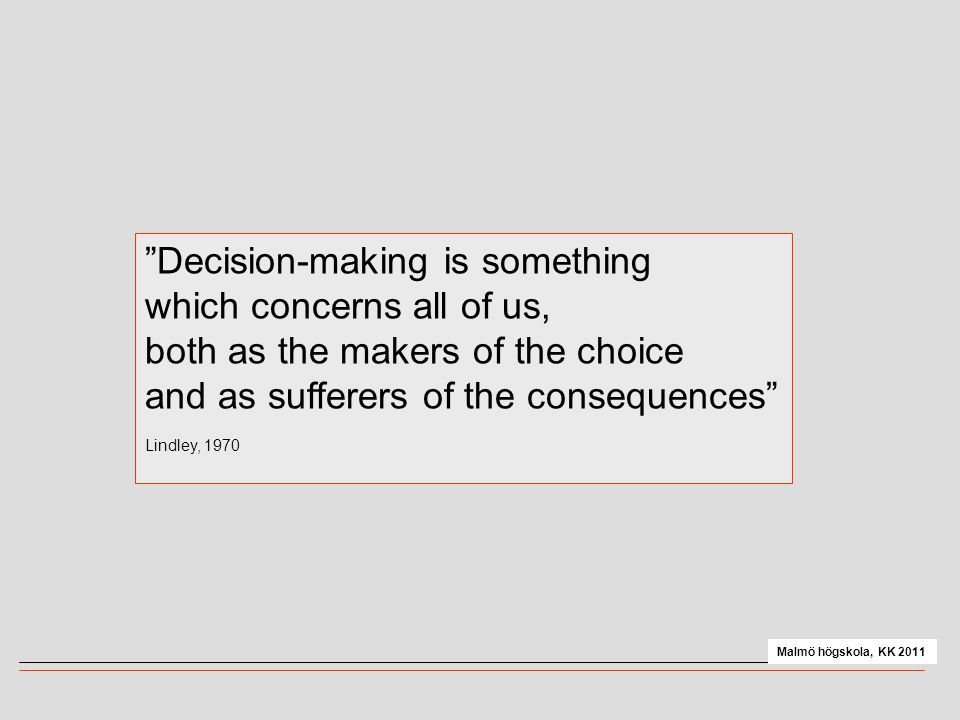 """""""Decision-making is something which concerns all of us, both as the makers of the choice and as sufferers of the consequences"""" Lindley, 1970 Malmö hög"""