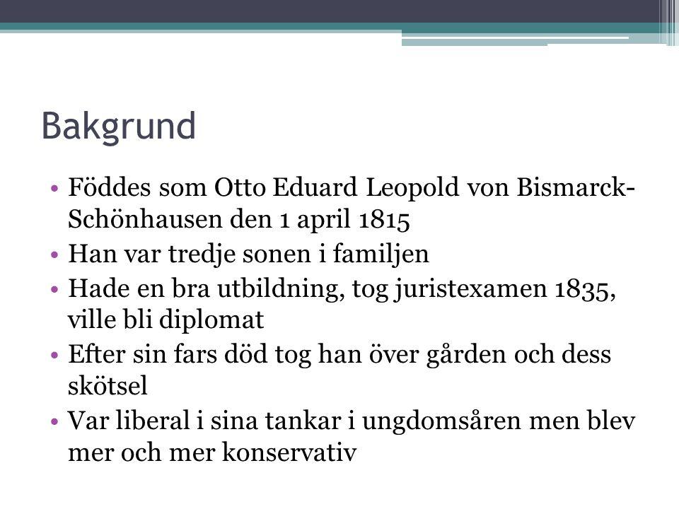 Bakgrund •Föddes som Otto Eduard Leopold von Bismarck- Schönhausen den 1 april 1815 •Han var tredje sonen i familjen •Hade en bra utbildning, tog juri