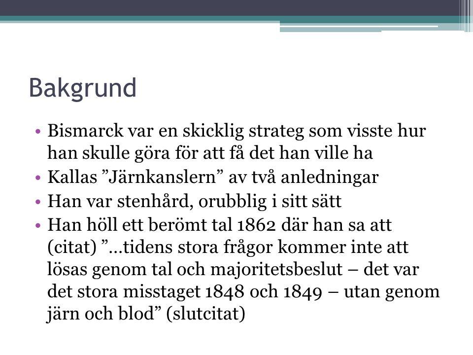 """Bakgrund •Bismarck var en skicklig strateg som visste hur han skulle göra för att få det han ville ha •Kallas """"Järnkanslern"""" av två anledningar •Han v"""