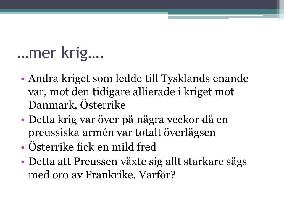 …mer krig…. •Andra kriget som ledde till Tysklands enande var, mot den tidigare allierade i kriget mot Danmark, Österrike •Detta krig var över på någr