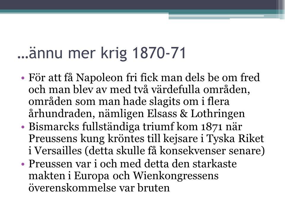 …ännu mer krig 1870-71 •För att få Napoleon fri fick man dels be om fred och man blev av med två värdefulla områden, områden som man hade slagits om i