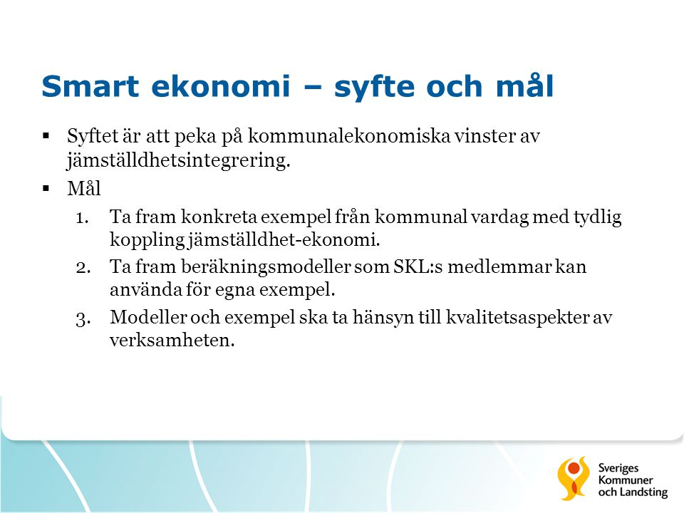 Smart ekonomi – syfte och mål  Syftet är att peka på kommunalekonomiska vinster av jämställdhetsintegrering.