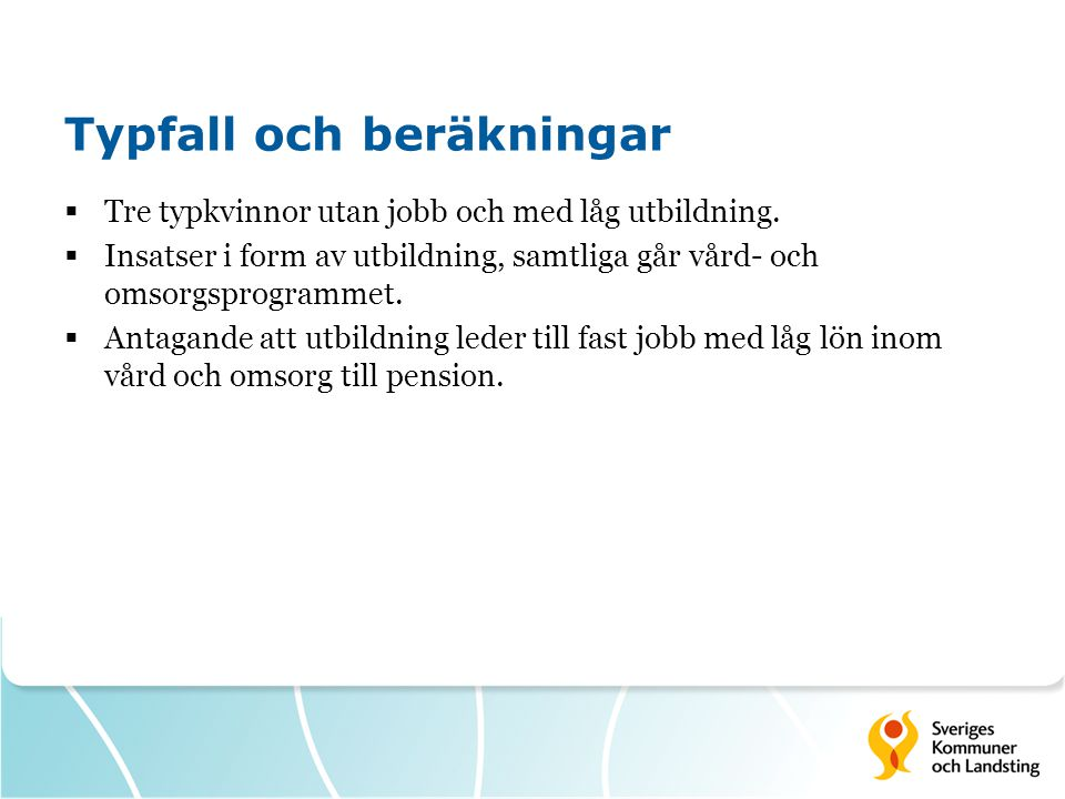 Handlingsalternativet Intäkter  Produktionsvärde - Nettolön - Konsumtionsskatt - Sociala avgifter - Kommunalskatt - Landstingsskatt  Minskade offentliga utgifter - Försörjningsstöd Indirekta vinster (ingår ej) - Bättre hälsa - Positiva effekter på nästa generation Kostnader  Utbildning  Studiemedel Indirekt kostnad (ingår ej)  Eventuell barnomsorg
