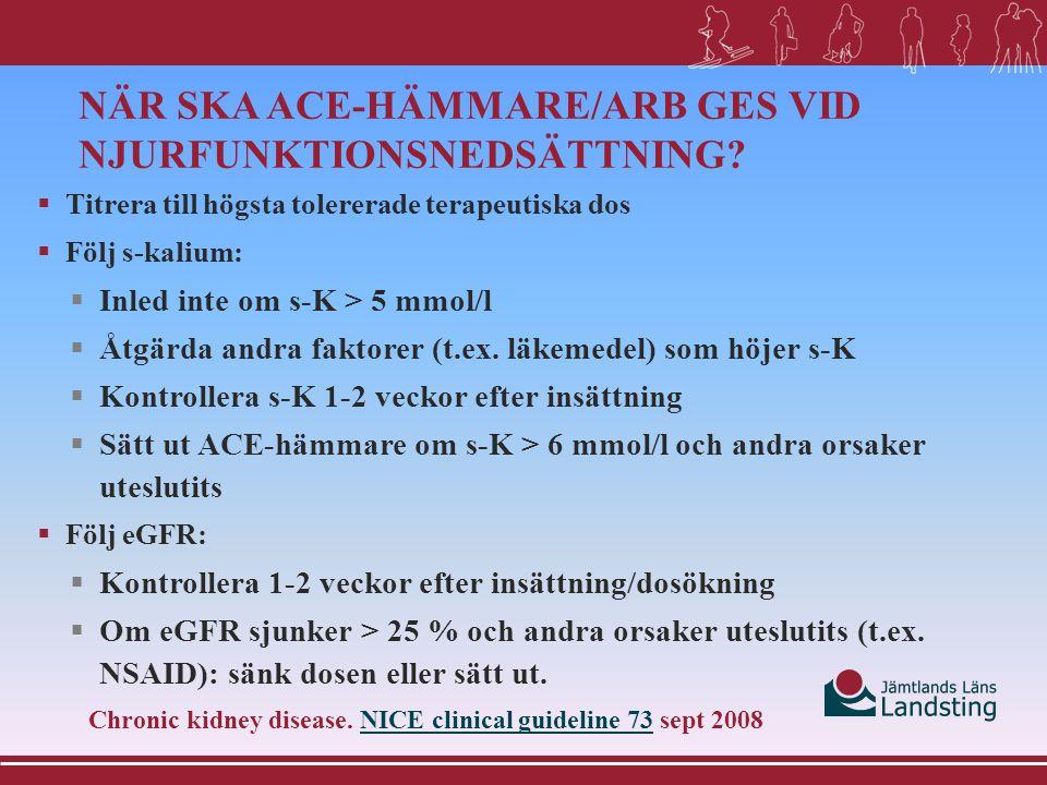 NÄR SKA ACE-HÄMMARE/ARB GES VID NJURFUNKTIONSNEDSÄTTNING?  Titrera till högsta tolererade terapeutiska dos  Följ s-kalium:  Inled inte om s-K > 5 m