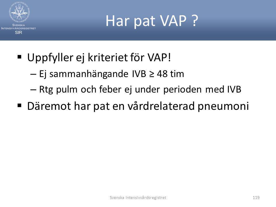 Har pat VAP ?  Uppfyller ej kriteriet för VAP! – Ej sammanhängande IVB ≥ 48 tim – Rtg pulm och feber ej under perioden med IVB  Däremot har pat en v