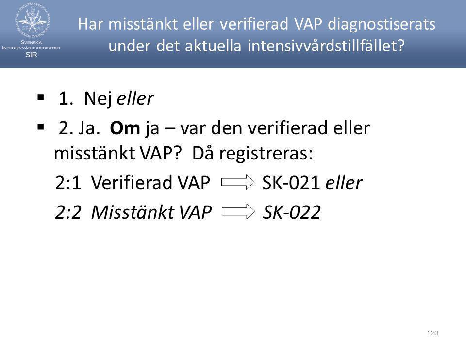 120 Har misstänkt eller verifierad VAP diagnostiserats under det aktuella intensivvårdstillfället?  1. Nej eller  2. Ja. Om ja – var den verifierad
