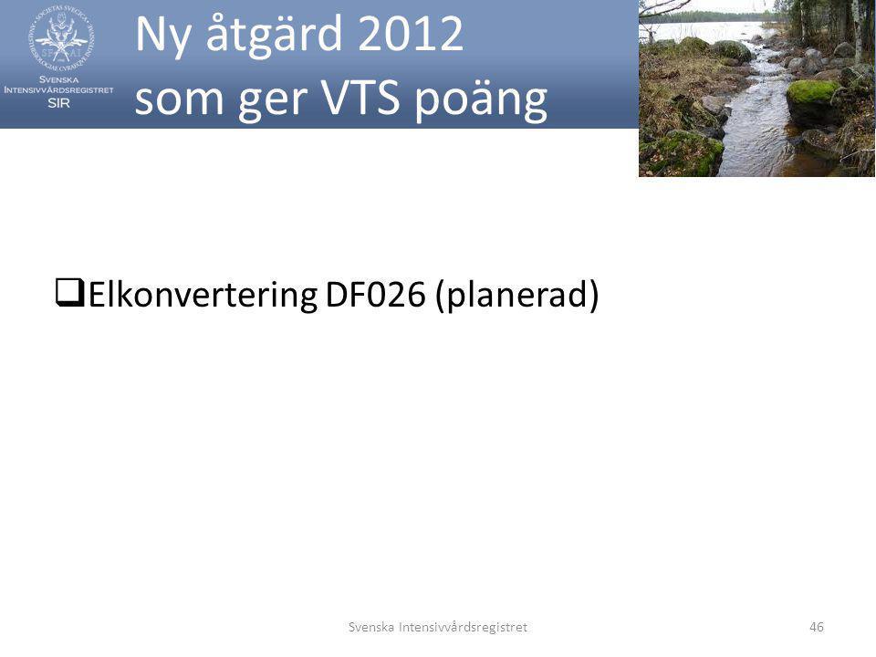 Ny åtgärd 2012 som ger VTS poäng  Elkonvertering DF026 (planerad) Svenska Intensivvårdsregistret46