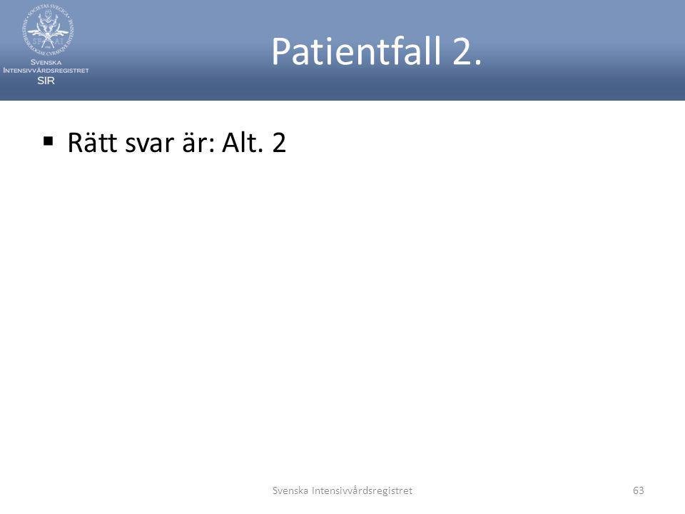 Rätt svar är: Alt. 2 Svenska Intensivvårdsregistret63 Patientfall 2.