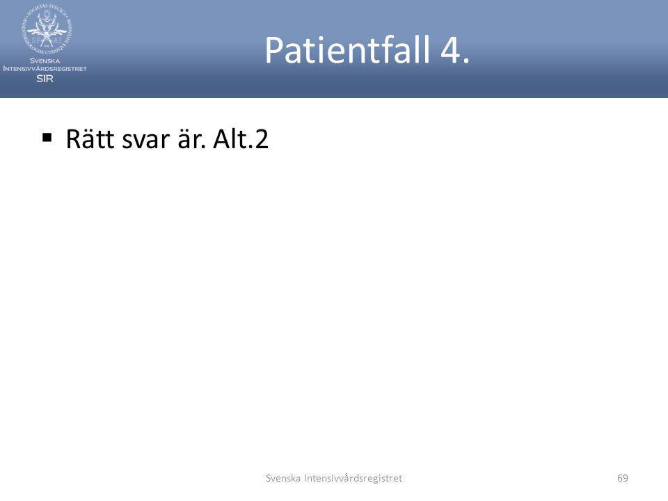 Patientfall 4.  Rätt svar är. Alt.2 Svenska Intensivvårdsregistret69