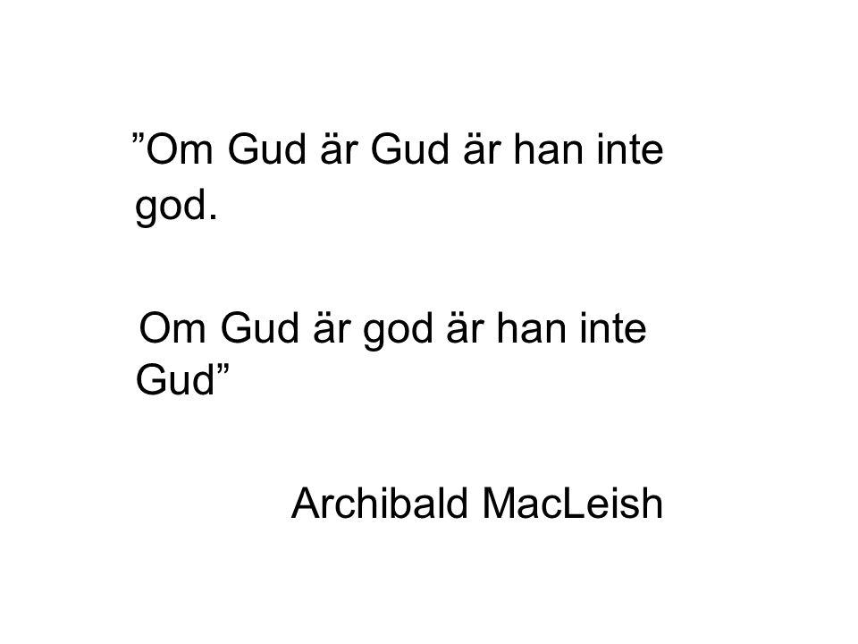 Om Gud är Gud är han inte god. Om Gud är god är han inte Gud Archibald MacLeish