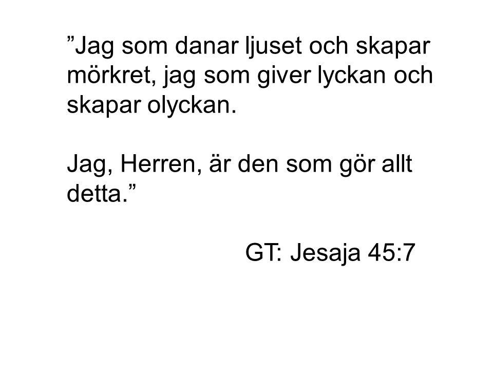 """""""Jag som danar ljuset och skapar mörkret, jag som giver lyckan och skapar olyckan. Jag, Herren, är den som gör allt detta."""" GT: Jesaja 45:7"""