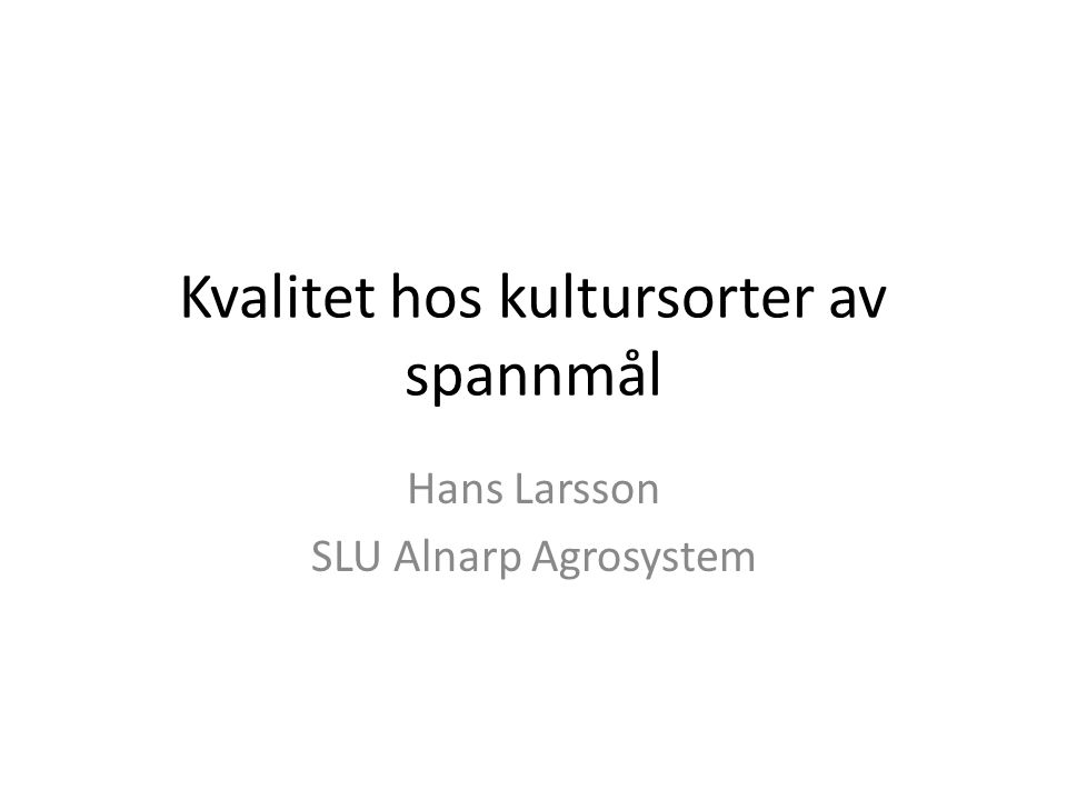 Kvalitet hos kultursorter av spannmål Hans Larsson SLU Alnarp Agrosystem
