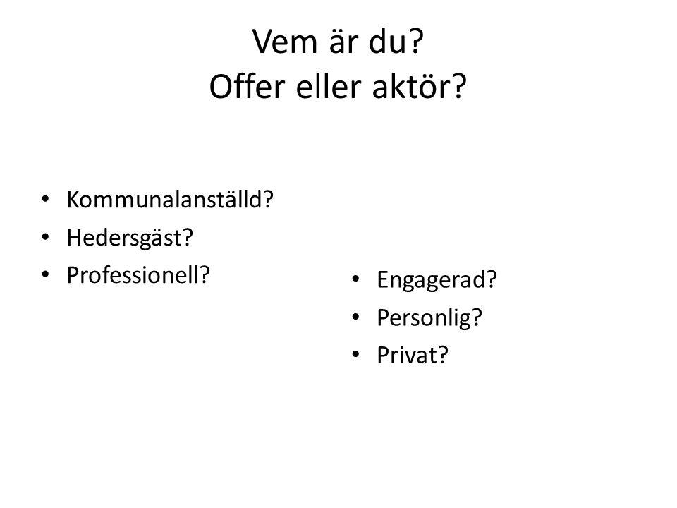 Vem är du. Offer eller aktör. • Kommunalanställd.