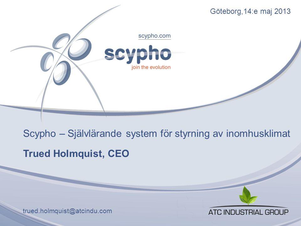 Göteborg,14:e maj 2013 Scypho – Självlärande system för styrning av inomhusklimat Trued Holmquist, CEO trued.holmquist@atcindu.com
