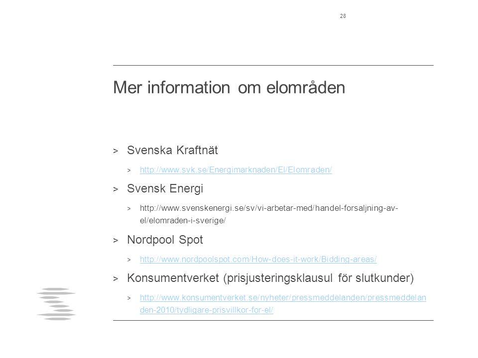Mer information om elområden > Svenska Kraftnät > http://www.svk.se/Energimarknaden/El/Elomraden/ http://www.svk.se/Energimarknaden/El/Elomraden/ > Svensk Energi > http://www.svenskenergi.se/sv/vi-arbetar-med/handel-forsaljning-av- el/elomraden-i-sverige/ > Nordpool Spot > http://www.nordpoolspot.com/How-does-it-work/Bidding-areas/ http://www.nordpoolspot.com/How-does-it-work/Bidding-areas/ > Konsumentverket (prisjusteringsklausul för slutkunder) > http://www.konsumentverket.se/nyheter/pressmeddelanden/pressmeddelan den-2010/tydligare-prisvillkor-for-el/ http://www.konsumentverket.se/nyheter/pressmeddelanden/pressmeddelan den-2010/tydligare-prisvillkor-for-el/ 28