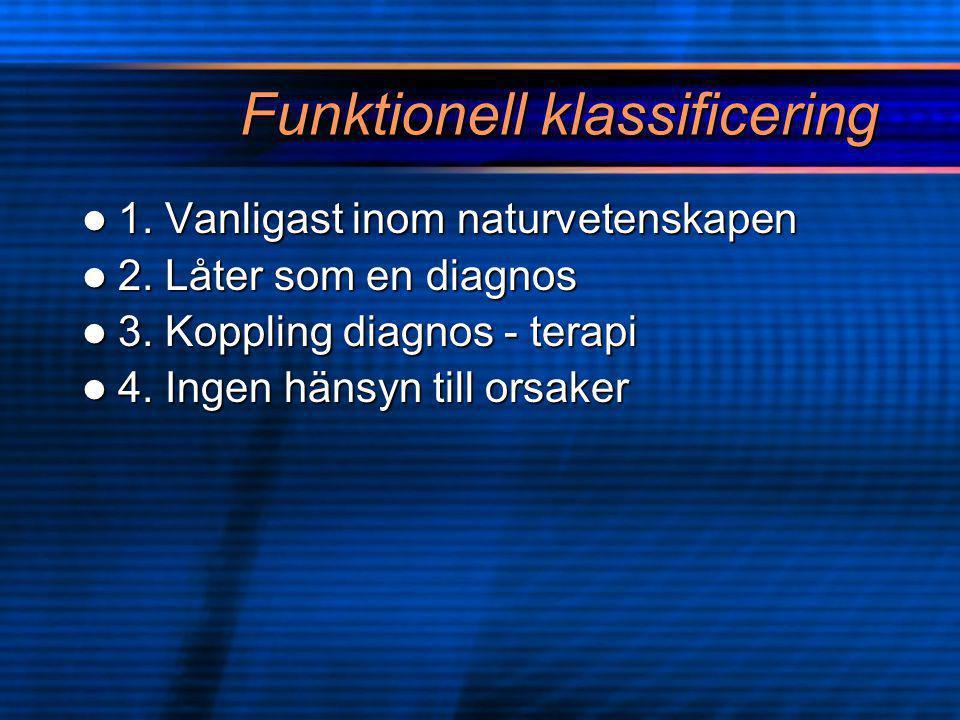 Funktionell klassificering  1. Vanligast inom naturvetenskapen  2. Låter som en diagnos  3. Koppling diagnos - terapi  4. Ingen hänsyn till orsake