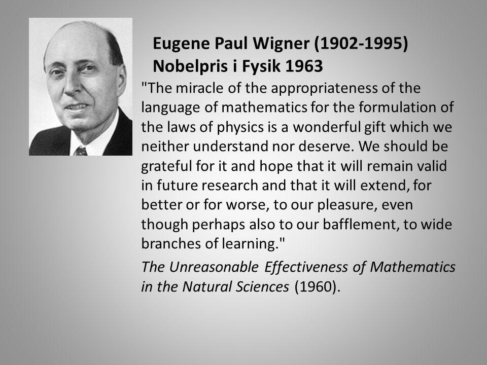 Eugene Paul Wigner (1902-1995) Nobelpris i Fysik 1963 The miracle of the appropriateness of the language of mathematics for the formulation of the laws of physics is a wonderful gift which we neither understand nor deserve.