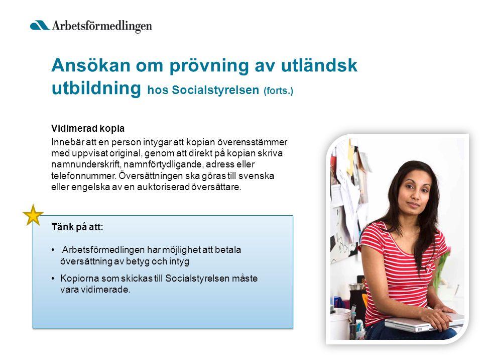 Ansökan om prövning av utländsk utbildning hos Socialstyrelsen (forts.) Tänk på att: • Arbetsförmedlingen har möjlighet att betala översättning av bet