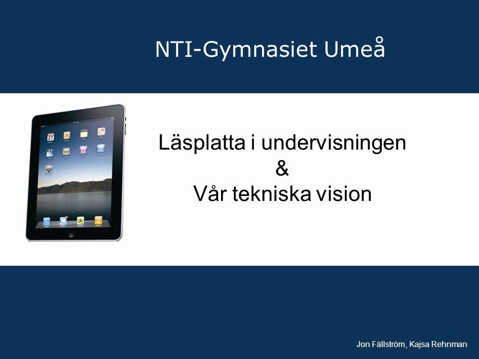 NTI-Gymnasiet Umeå Läsplatta i undervisningen & Vår tekniska vision Jon Fällström, Kajsa Rehnman