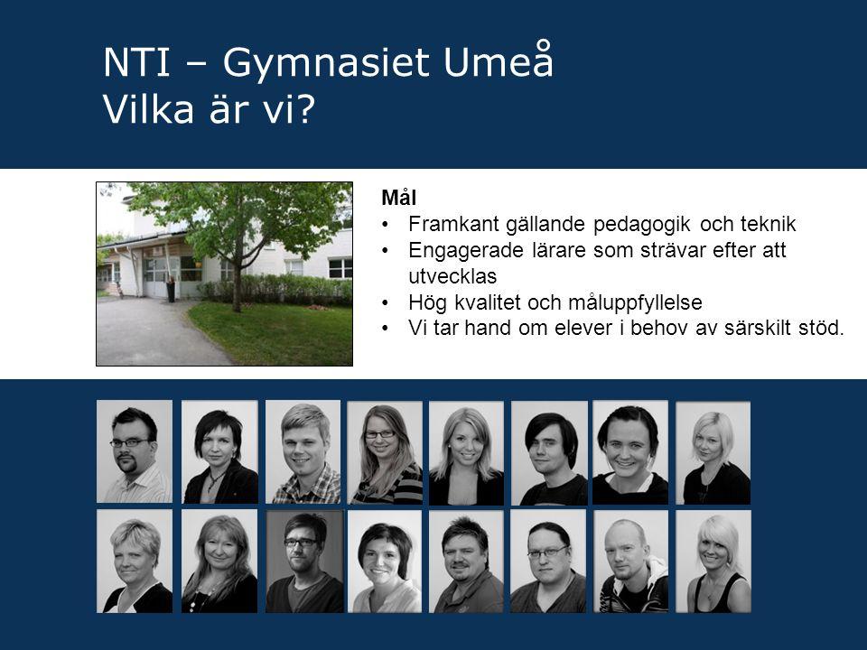 NTI – Gymnasiet Umeå Vilka är vi? Mål •Framkant gällande pedagogik och teknik •Engagerade lärare som strävar efter att utvecklas •Hög kvalitet och mål