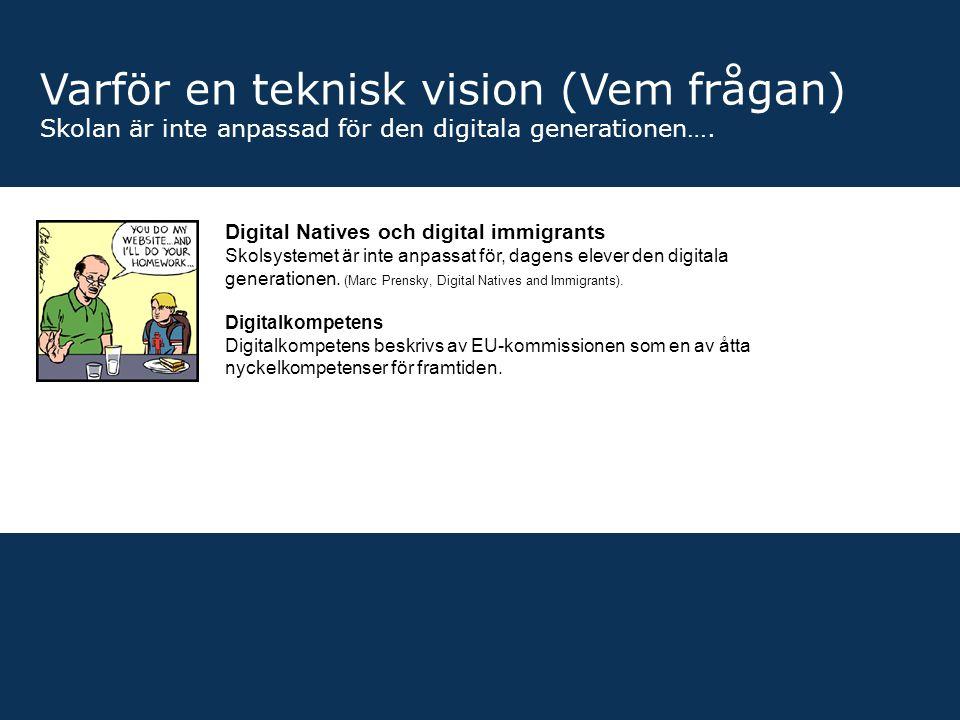 Varför en teknisk vision (Vem frågan) Skolan är inte anpassad för den digitala generationen…. Digital Natives och digital immigrants Skolsystemet är i