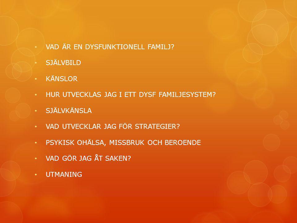 • VAD ÄR EN DYSFUNKTIONELL FAMILJ? • SJÄLVBILD • KÄNSLOR • HUR UTVECKLAS JAG I ETT DYSF FAMILJESYSTEM? • SJÄLVKÄNSLA • VAD UTVECKLAR JAG FÖR STRATEGIE