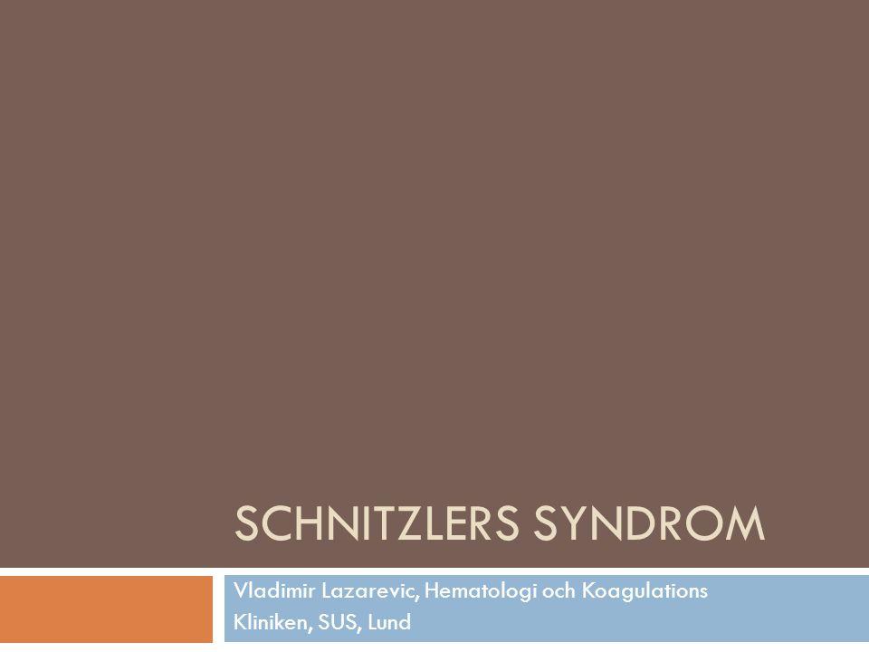 SCHNITZLERS SYNDROM Vladimir Lazarevic, Hematologi och Koagulations Kliniken, SUS, Lund