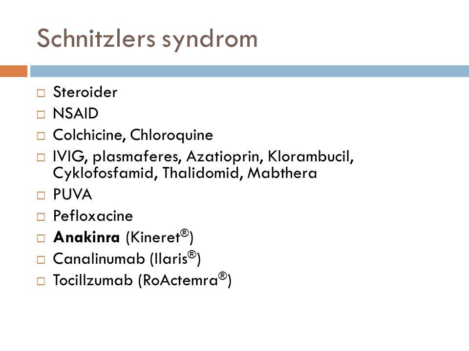 Schnitzlers syndrom  Steroider  NSAID  Colchicine, Chloroquine  IVIG, plasmaferes, Azatioprin, Klorambucil, Cyklofosfamid, Thalidomid, Mabthera 