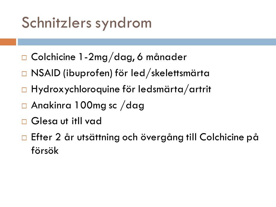 Schnitzlers syndrom  Colchicine 1-2mg/dag, 6 månader  NSAID (ibuprofen) för led/skelettsmärta  Hydroxychloroquine för ledsmärta/artrit  Anakinra 100mg sc /dag  Glesa ut itll vad  Efter 2 år utsättning och övergång till Colchicine på försök
