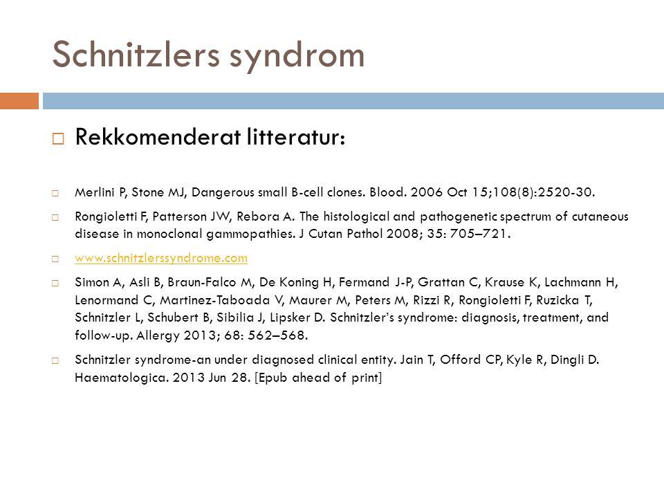 Schnitzlers syndrom  Rekkomenderat litteratur:  Merlini P, Stone MJ, Dangerous small B-cell clones. Blood. 2006 Oct 15;108(8):2520-30.  Rongioletti