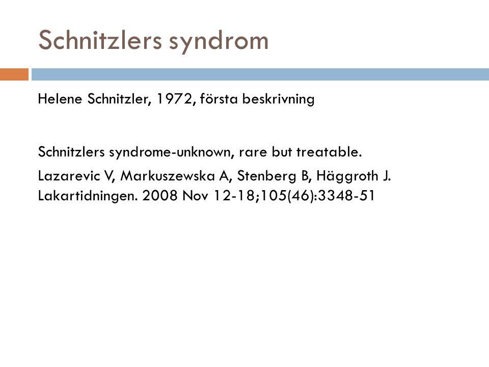 Schnitzlers syndrom Helene Schnitzler, 1972, första beskrivning Schnitzlers syndrome-unknown, rare but treatable. Lazarevic V, Markuszewska A, Stenber