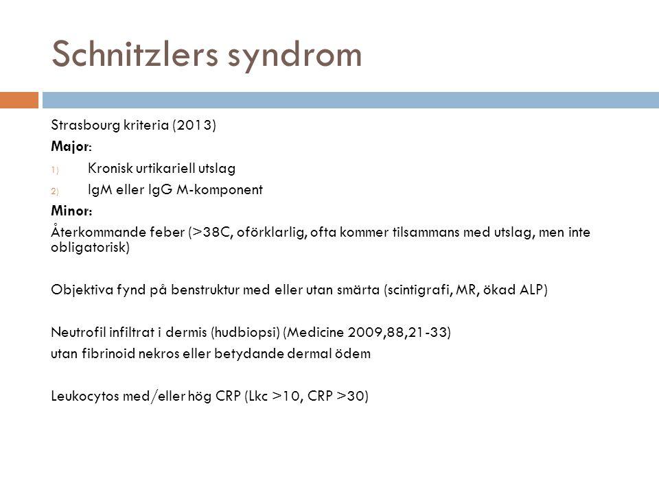Schnitzlers syndrom Strasbourg kriteria (2013) Major: 1) Kronisk urtikariell utslag 2) IgM eller IgG M-komponent Minor: Återkommande feber (>38C, oförklarlig, ofta kommer tilsammans med utslag, men inte obligatorisk) Objektiva fynd på benstruktur med eller utan smärta (scintigrafi, MR, ökad ALP) Neutrofil infiltrat i dermis (hudbiopsi) (Medicine 2009,88,21-33) utan fibrinoid nekros eller betydande dermal ödem Leukocytos med/eller hög CRP (Lkc >10, CRP >30)