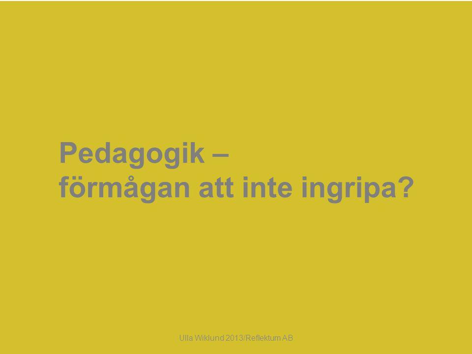Pedagogik – förmågan att inte ingripa? Ulla Wiklund 2013/Reflektum AB