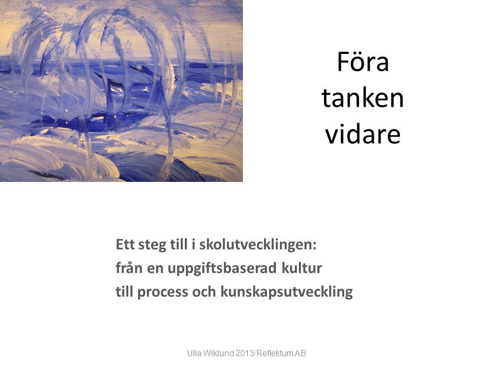 Föra tanken vidare Ett steg till i skolutvecklingen: från en uppgiftsbaserad kultur till process och kunskapsutveckling Ulla Wiklund 2013/Reflektum AB