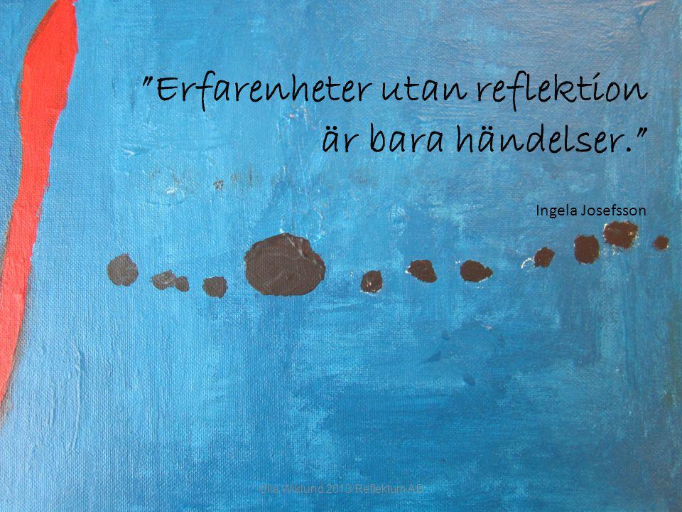 Erfarenheter utan reflektion är bara händelser. Ingela Josefsson Ulla Wiklund 2013/Reflektum AB