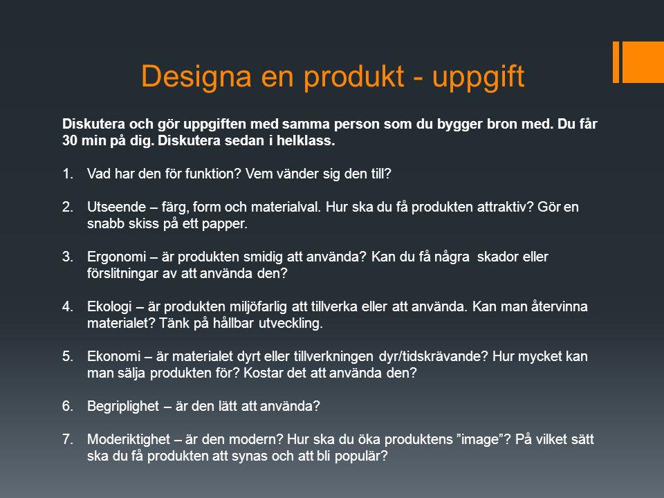 Designa en produkt - uppgift Diskutera och gör uppgiften med samma person som du bygger bron med. Du får 30 min på dig. Diskutera sedan i helklass. 1.