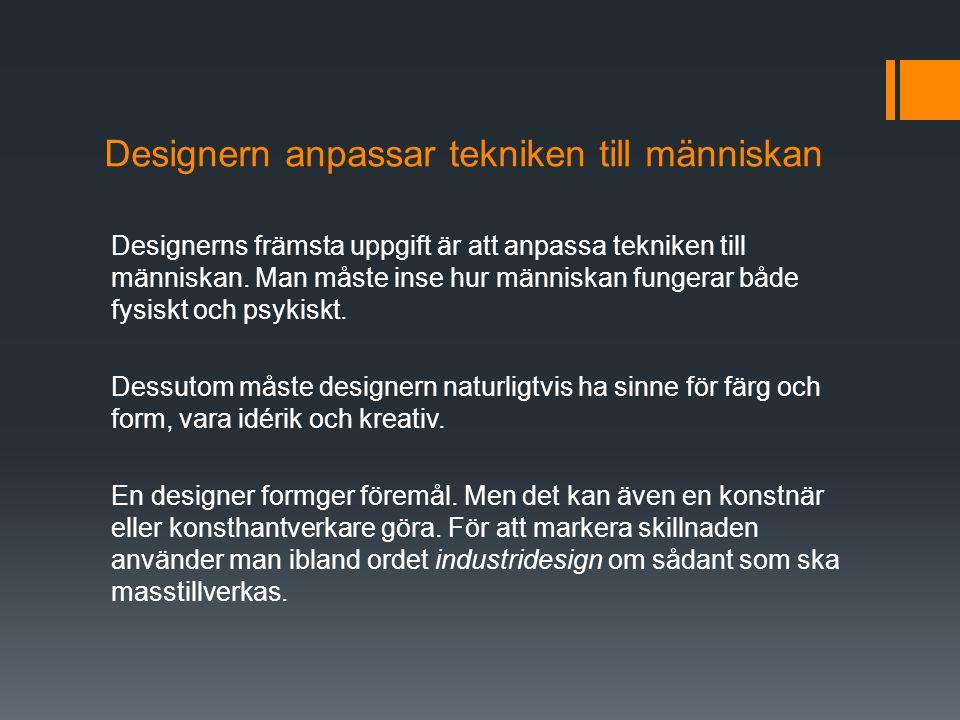Designern anpassar tekniken till människan Designerns främsta uppgift är att anpassa tekniken till människan. Man måste inse hur människan fungerar bå