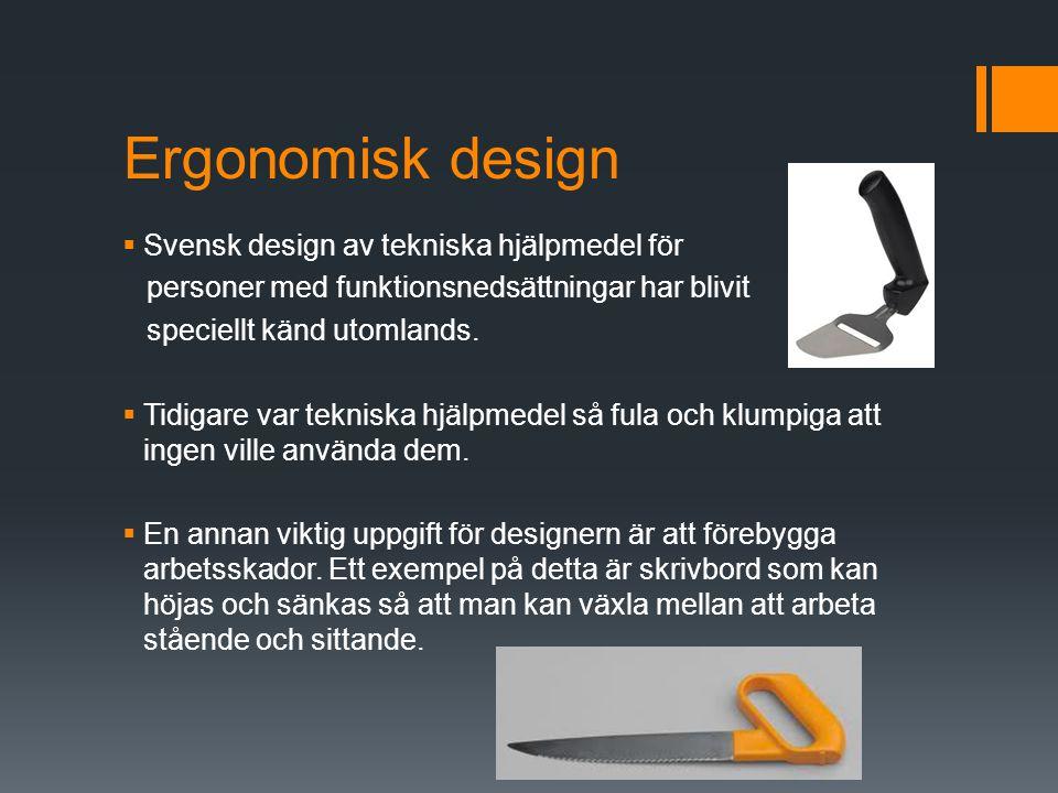 Ergonomisk design  Svensk design av tekniska hjälpmedel för personer med funktionsnedsättningar har blivit speciellt känd utomlands.  Tidigare var t
