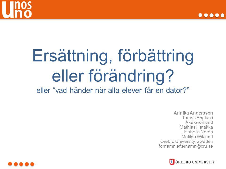 """Ersättning, förbättring eller förändring? eller """"vad händer när alla elever får en dator?"""" Annika Andersson Tomas Englund Åke Grönlund Mathias Hatakka"""