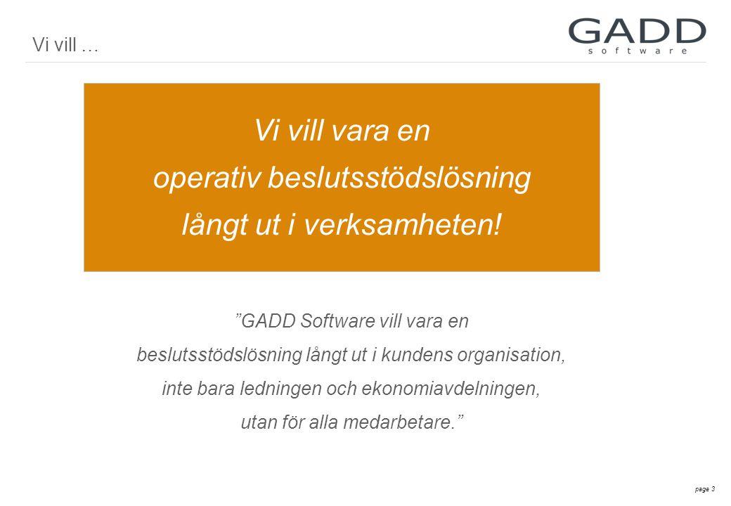 page 3 GADD Software vill vara en beslutsstödslösning långt ut i kundens organisation, inte bara ledningen och ekonomiavdelningen, utan för alla medarbetare. Vi vill vara en operativ beslutsstödslösning långt ut i verksamheten.