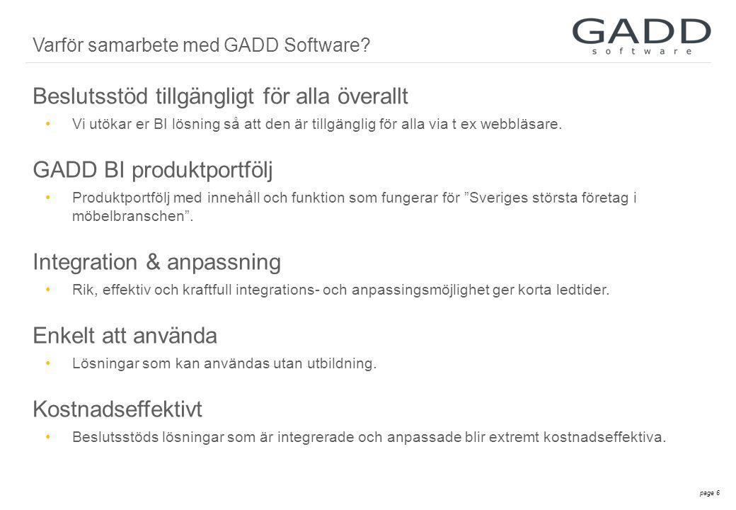 page 7 Vi kan beslutsstöd •Stora företag som Sveriges största företag i möbelbranschen •Små/medelstora företag som PCS (bagerier), Axiell (folkbibliotek) •Erfarenhet av att hämta data från olika typer av system: från kassasystem till ERP Beslutsstödslösningar som är anpassningar •Till er systemlösning, prissättning och design Flexibilitet •Bygger proof of concept till mycket låg kostnad •Korta ledtider Partnerskap genom att vi tar gemensam risk •Vi investerar tid och kunskap •Delning av intäkter Varför samarbete med GADD Software.