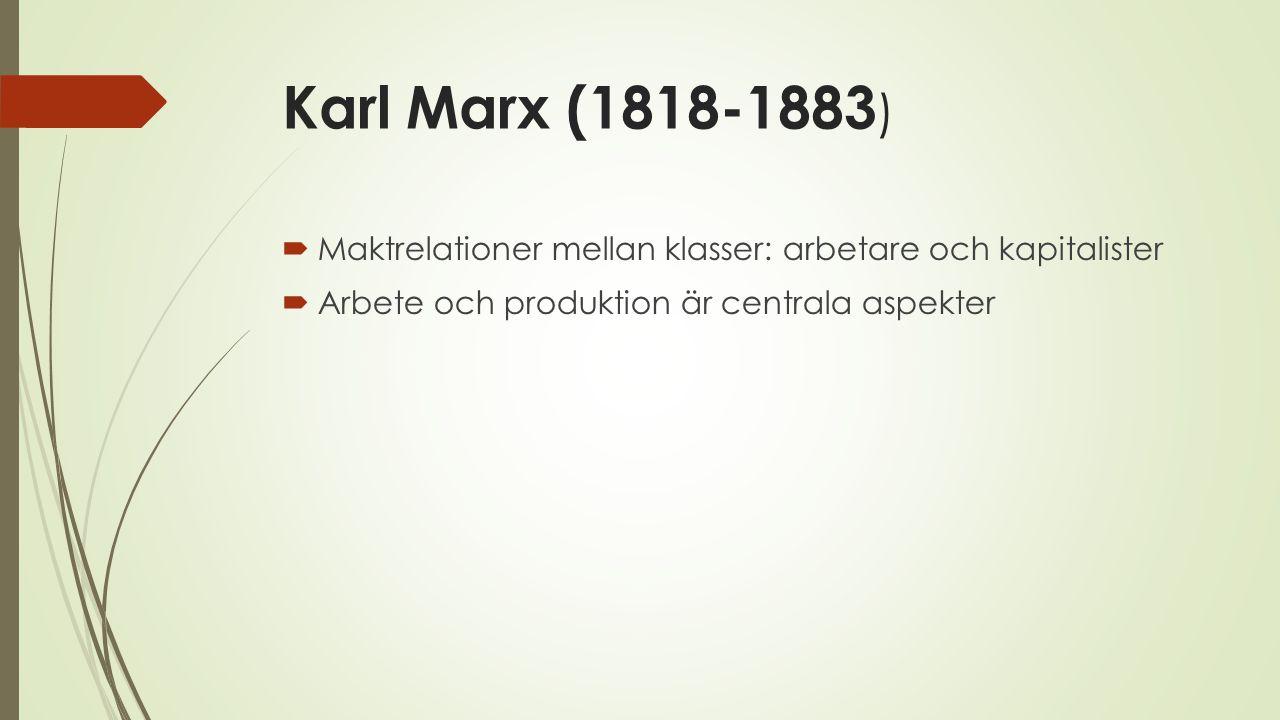 Karl Marx (1818-1883 )  Maktrelationer mellan klasser: arbetare och kapitalister  Arbete och produktion är centrala aspekter