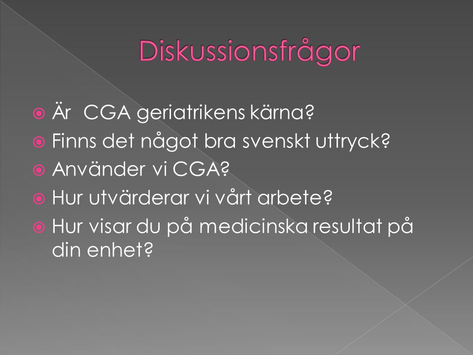  Är CGA geriatrikens kärna?  Finns det något bra svenskt uttryck?  Använder vi CGA?  Hur utvärderar vi vårt arbete?  Hur visar du på medicinska r
